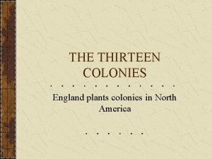 THE THIRTEEN COLONIES England plants colonies in North