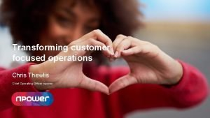 Transforming customer focused operations Chris Thewlis Chief Operating