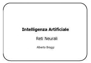 Intelligenza Artificiale Reti Neurali Alberto Broggi Reti Neurali