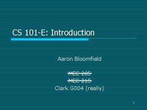 CS 101 E Introduction Aaron Bloomfield MEC 205