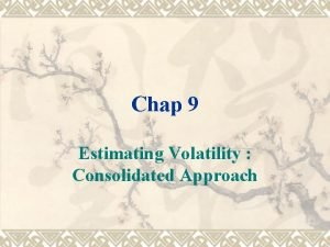 Chap 9 Estimating Volatility Consolidated Approach Estimating Volatility