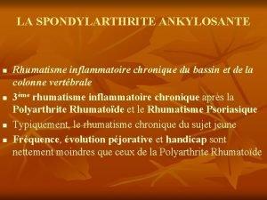 LA SPONDYLARTHRITE ANKYLOSANTE n n Rhumatisme inflammatoire chronique