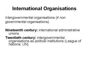 International Organisations Intergovernmental organisations non governmental organisations Nineteenth