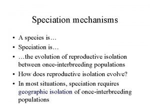 Speciation mechanisms A species is Speciation is the