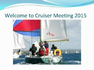 Welcome to Cruiser Meeting 2015 Agenda Acknowledgements Safety