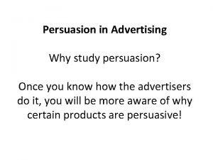 Persuasion in Advertising Why study persuasion Once you