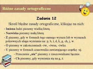 Rne zasady ortograficzne Zadanie 12 Skrel bdne zasady