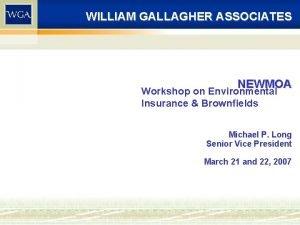 WILLIAM GALLAGHER ASSOCIATES NEWMOA Workshop on Environmental Insurance