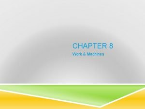 CHAPTER 8 Work Machines WHAT IS WORK Work