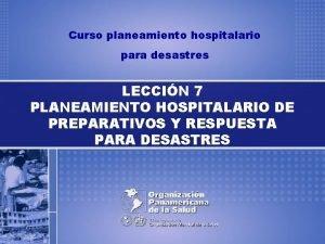 Curso planeamiento hospitalario para desastres LECCIN 7 PLANEAMIENTO