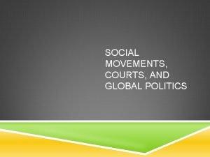 SOCIAL MOVEMENTS COURTS AND GLOBAL POLITICS SOCIAL MOVEMENTS