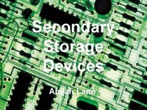 Secondary Storage Devices Ahijah Lane Secondary Storage Devises