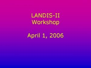LANDISII Workshop April 1 2006 LANDISII Workshop Agenda