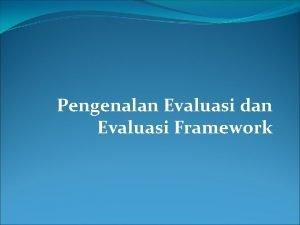 Pengenalan Evaluasi dan Evaluasi Framework Apa Mengapa dan