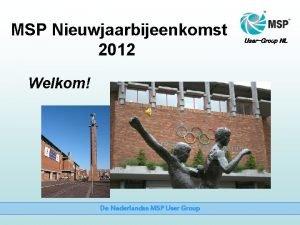 MSP Nieuwjaarbijeenkomst 2012 Welkom De Nederlandse MSP User