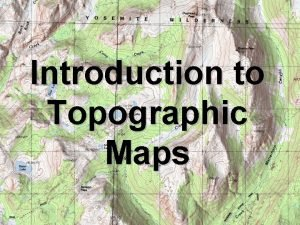 Introduction to Topographic Maps Topographic Maps Two dimensional