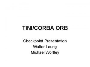 TINICORBA ORB Checkpoint Presentation Walter Leung Michael Wortley