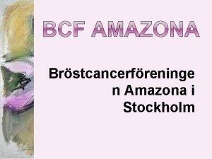 Brstcancerfreninge n Amazona i Stockholm Kvinnans vanligaste cancersjukdom