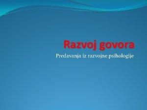 Razvoj govora Predavanja iz razvojne psihologije Govor Govor