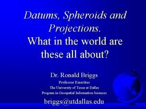 Datums Spheroids and Projections What in the world