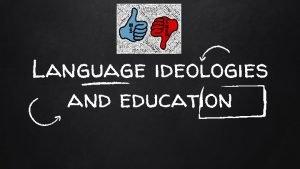 Language ideologies and education Todays agenda negotiable Ideologies