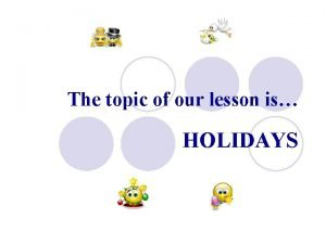 The topic of our lesson is HOLIDAYS Holidays