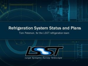 Refrigeration System Status and Plans Tom Peterson for