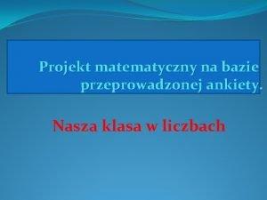 Projekt matematyczny na bazie przeprowadzonej ankiety Nasza klasa