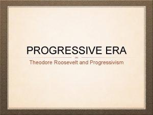 PROGRESSIVE ERA Theodore Roosevelt and Progressivism ROOSEVELT RISES