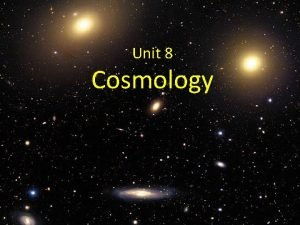 Unit 8 Cosmology Cosmology Study of the structure