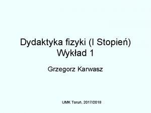 Dydaktyka fizyki I Stopie Wykad 1 Grzegorz Karwasz