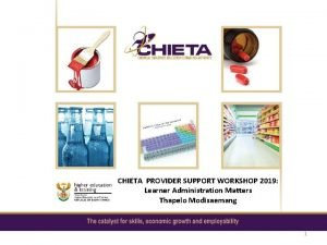 CHIETA PROVIDER SUPPORT WORKSHOP 2019 Learner Administration Matters