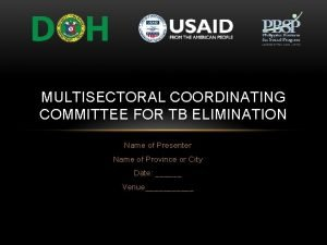 MULTISECTORAL COORDINATING COMMITTEE FOR TB ELIMINATION Name of