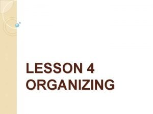 LESSON 4 ORGANIZING ORGANIZING Structuring of resources and