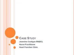 CASE STUDY Jeannine Costigan RNEC Nurse Practitioner Heart