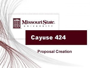 Cayuse 424 Proposal Creation Objectives Create a new
