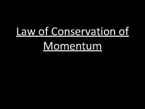 Law of Conservation of Momentum The total momentum