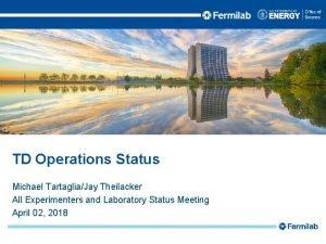 TD Operations Status Michael TartagliaJay Theilacker All Experimenters
