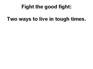 Fight the good fight Two ways to live