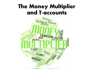 The Money Multiplier and Taccounts The Money Multiplier