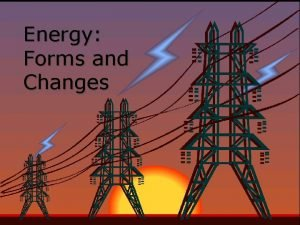 Energy Forms and Changes Nature of Energy Energy