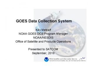 GOES Data Collection System Kay Metcalf NOAA GOES