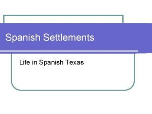 Spanish Settlements Life in Spanish Texas MISSIONS Missions