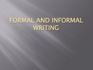 FORMAL AND INFORMAL WRITING When you show up