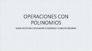 OPERACIONES CON POLINOMIOS SUMA RESTA MULTIPLICACIN CUADRADO Y