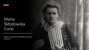 Maria Skodowska Curie Autor prezentacji Sebastian Zarzycki klasa