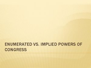 ENUMERATED VS IMPLIED POWERS OF CONGRESS ENUMERATED POWERS
