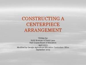CONSTRUCTING A CENTERPIECE ARRANGEMENT Written by Holli Bowman