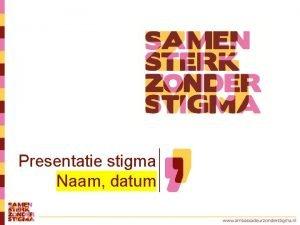 Presentatie stigma Naam datum Samen staan we sterk