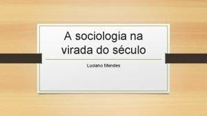 A sociologia na virada do sculo Luciano Mendes